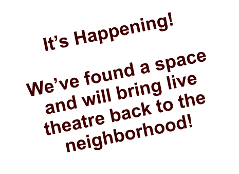 It's Happening!  We've found a space and will bring live theatre back to the neighborhood!